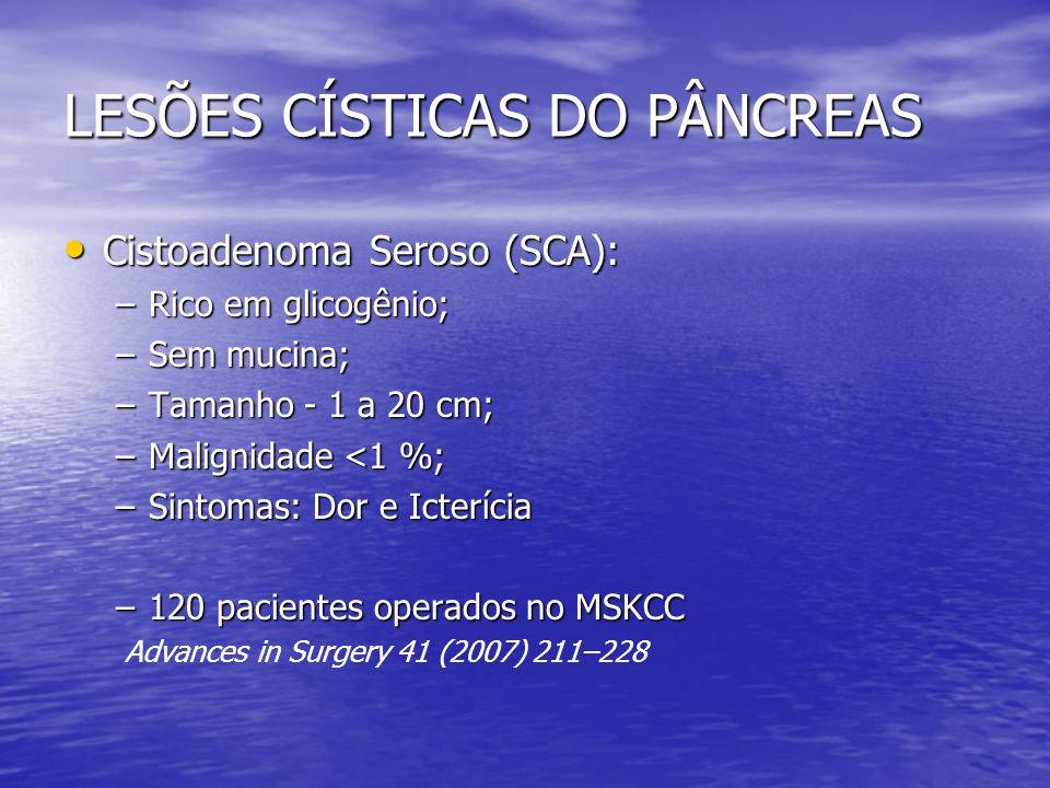 LESÕES CÍSTICAS DO PÂNCREAS Cistoadenoma Seroso (SCA): Cistoadenoma Seroso (SCA): –Rico em glicogênio; –Sem mucina; –Tamanho - 1 a 20 cm; –Malignidade
