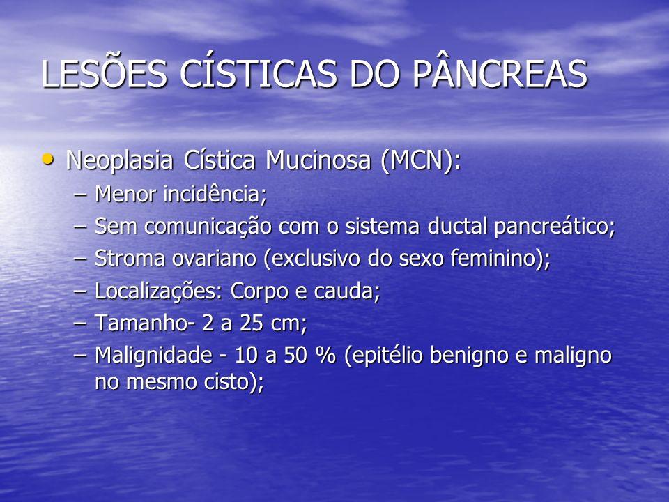 LESÕES CÍSTICAS DO PÂNCREAS Neoplasia Cística Mucinosa (MCN): Neoplasia Cística Mucinosa (MCN): –Menor incidência; –Sem comunicação com o sistema duct