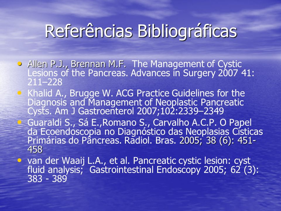 Referências Bibliográficas Allen P.J., Brennan M.F. Allen P.J., Brennan M.F. The Management of Cystic Lesions of the Pancreas. Advances in Surgery 200