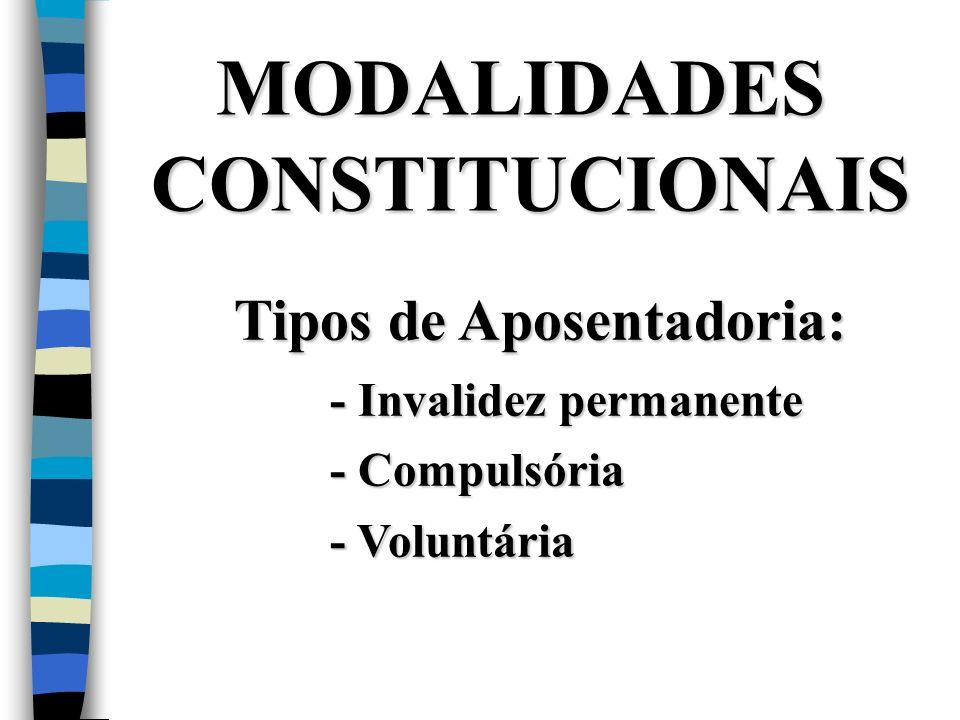 MODALIDADES CONSTITUCIONAIS Tipos de Aposentadoria: - Invalidez permanente - Compulsória - Voluntária