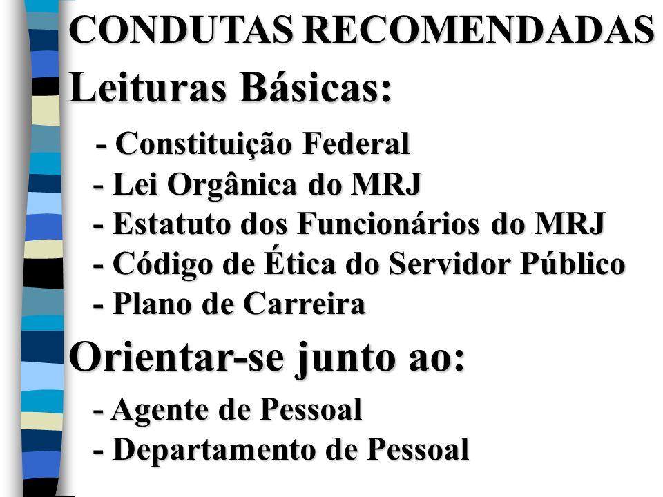 CONDUTAS RECOMENDADAS Leituras Básicas: - Constituição Federal - Lei Orgânica do MRJ - Estatuto dos Funcionários do MRJ - Código de Ética do Servidor Público - Plano de Carreira Orientar-se junto ao: - Agente de Pessoal - Departamento de Pessoal