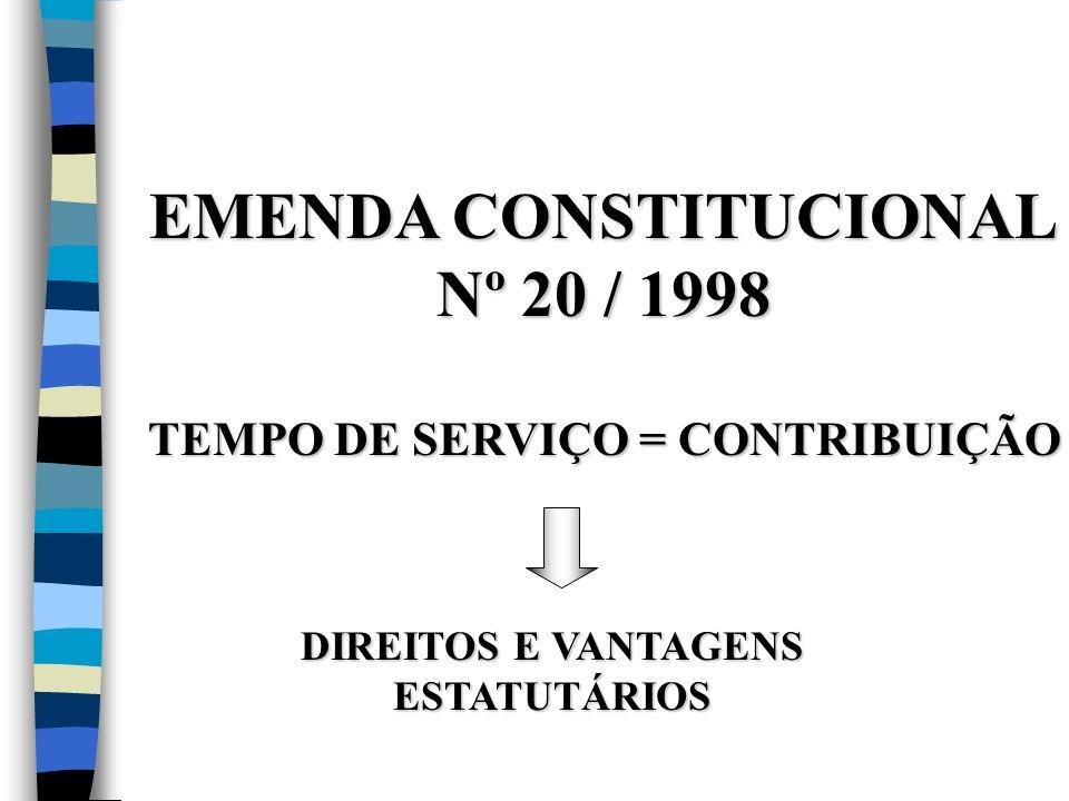 EMENDA CONSTITUCIONAL Nº 20 / 1998 TEMPO DE SERVIÇO = CONTRIBUIÇÃO DIREITOS E VANTAGENS ESTATUTÁRIOS