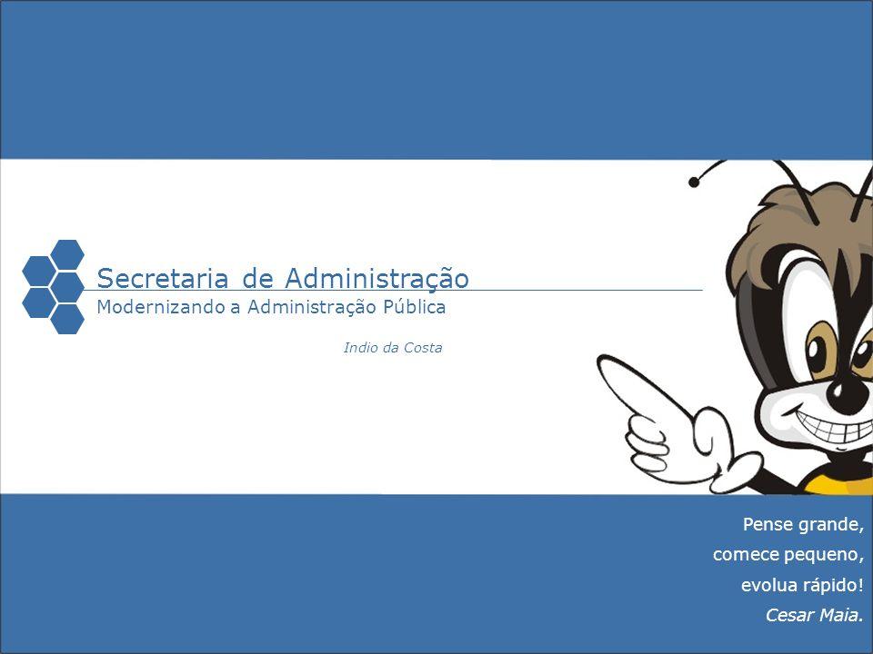 Secretaria de Administração Modernizando a Administração Pública Pense grande, comece pequeno, evolua rápido! Cesar Maia. Indio da Costa