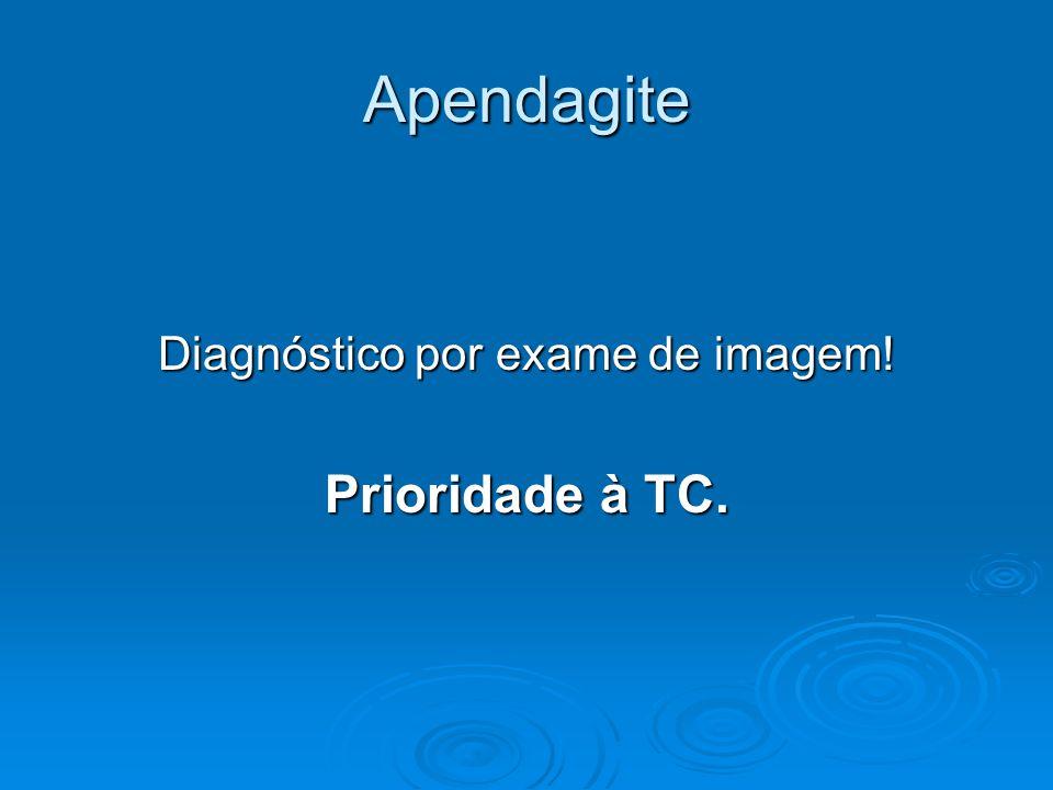 Apendagite Diagnóstico por exame de imagem! Prioridade à TC.