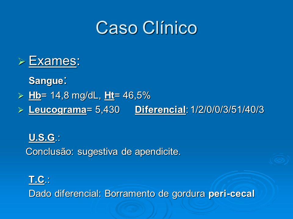 Caso Clínico Exames: Exames: Sangue : Hb= 14,8 mg/dL, Ht= 46,5% Hb= 14,8 mg/dL, Ht= 46,5% Leucograma= 5,430 Diferencial: 1/2/0/0/3/51/40/3 Leucograma=