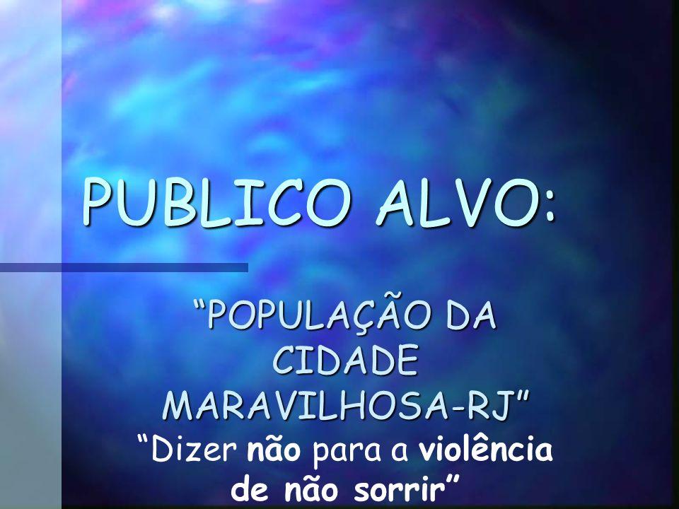 PUBLICO ALVO: POPULAÇÃO DA CIDADE MARAVILHOSA-RJ Dizer não para a violência de não sorrir