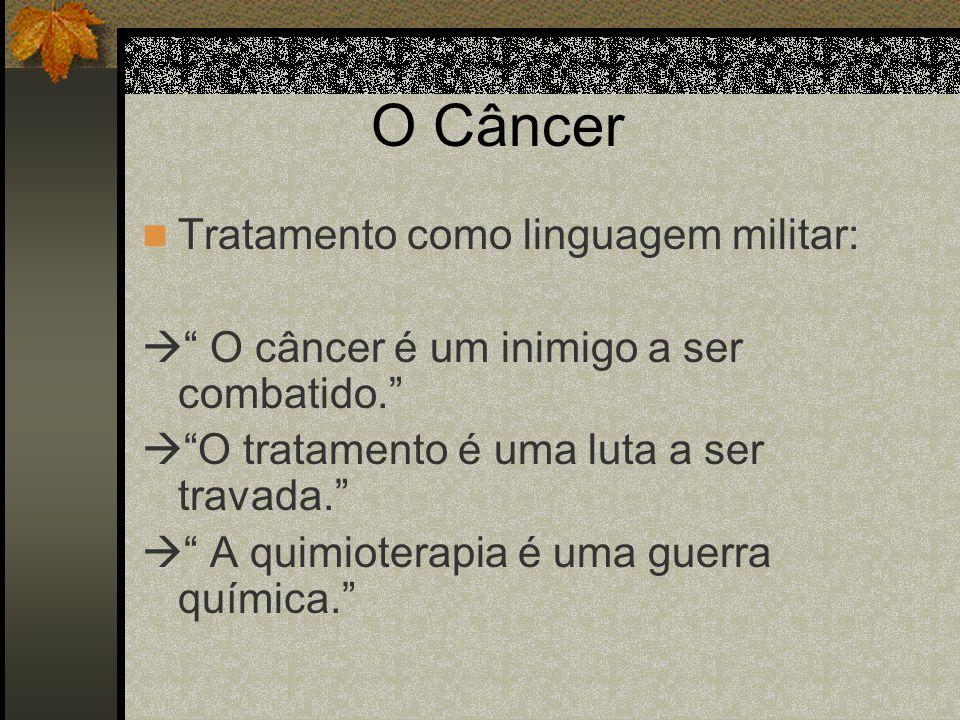 O Câncer Tratamento como linguagem militar: O câncer é um inimigo a ser combatido. O tratamento é uma luta a ser travada. A quimioterapia é uma guerra