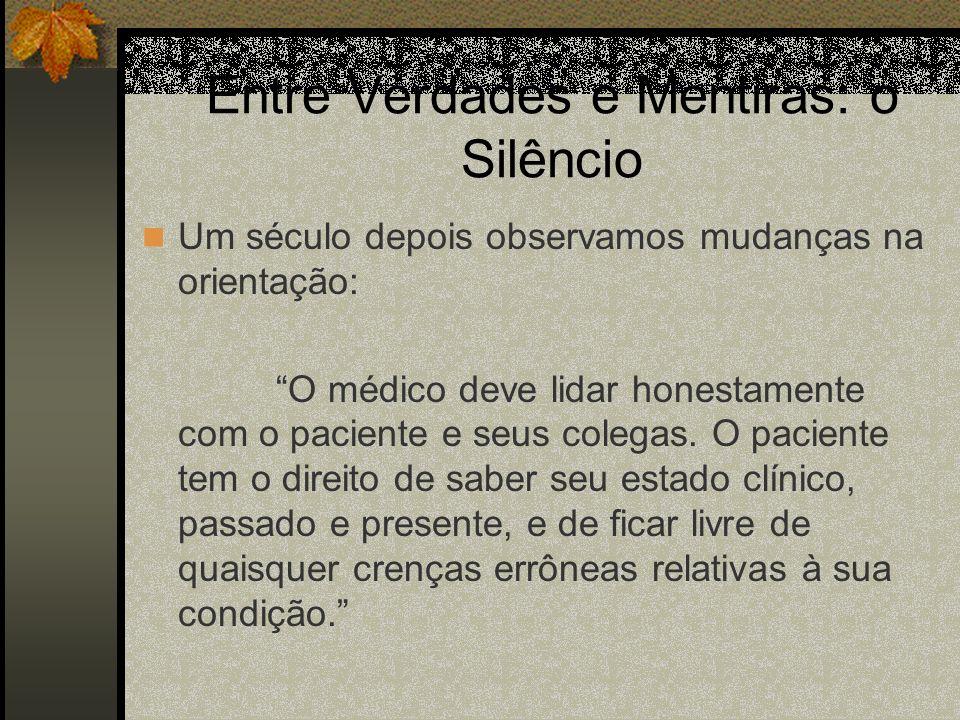 Entre Verdades e Mentiras: o Silêncio Um século depois observamos mudanças na orientação: O médico deve lidar honestamente com o paciente e seus coleg