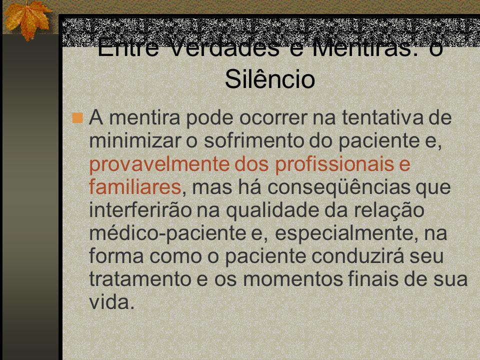 Entre Verdades e Mentiras: o Silêncio A mentira pode ocorrer na tentativa de minimizar o sofrimento do paciente e, provavelmente dos profissionais e f