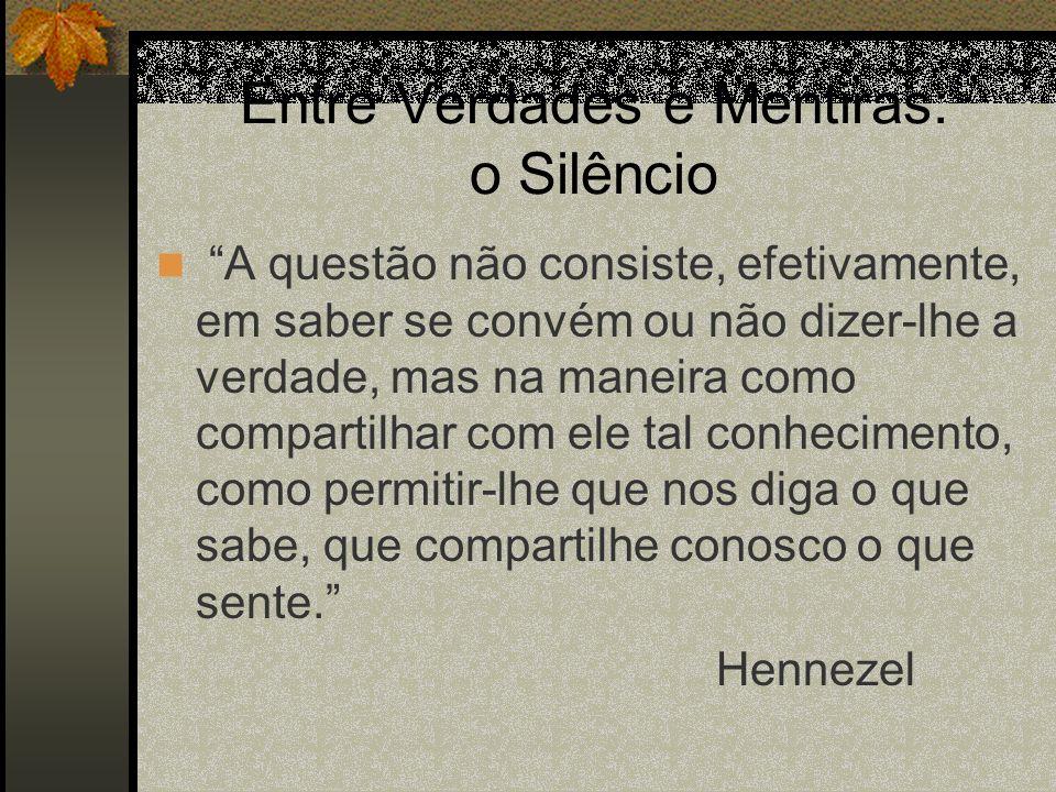 Entre Verdades e Mentiras: o Silêncio A questão não consiste, efetivamente, em saber se convém ou não dizer-lhe a verdade, mas na maneira como compart
