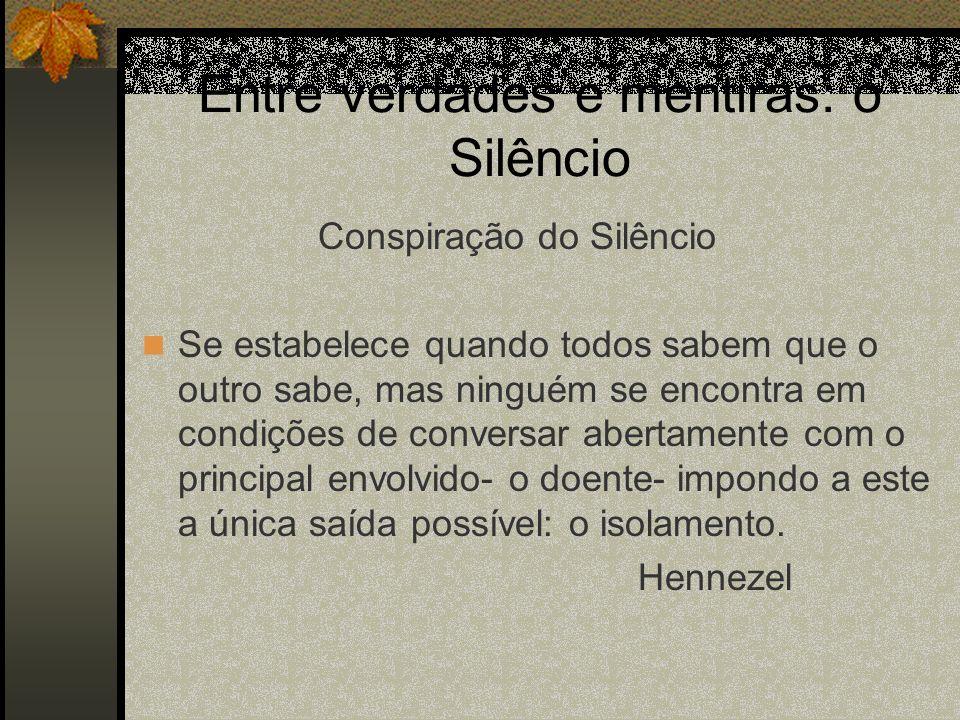 Entre verdades e mentiras: o Silêncio Conspiração do Silêncio Se estabelece quando todos sabem que o outro sabe, mas ninguém se encontra em condições