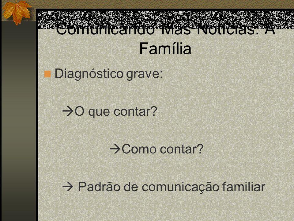 Comunicando Más Notícias: A Família Diagnóstico grave: O que contar? Como contar? Padrão de comunicação familiar