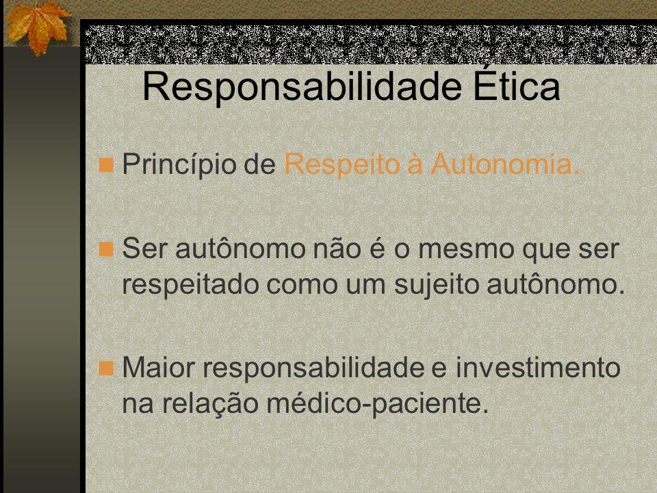 Responsabilidade Ética Princípio de Respeito à Autonomia. Ser autônomo não é o mesmo que ser respeitado como um sujeito autônomo. Maior responsabilida