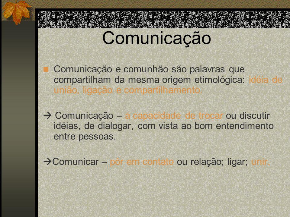 Comunicação Comunicação e comunhão são palavras que compartilham da mesma origem etimológica: idéia de união, ligação e compartilhamento. Comunicação