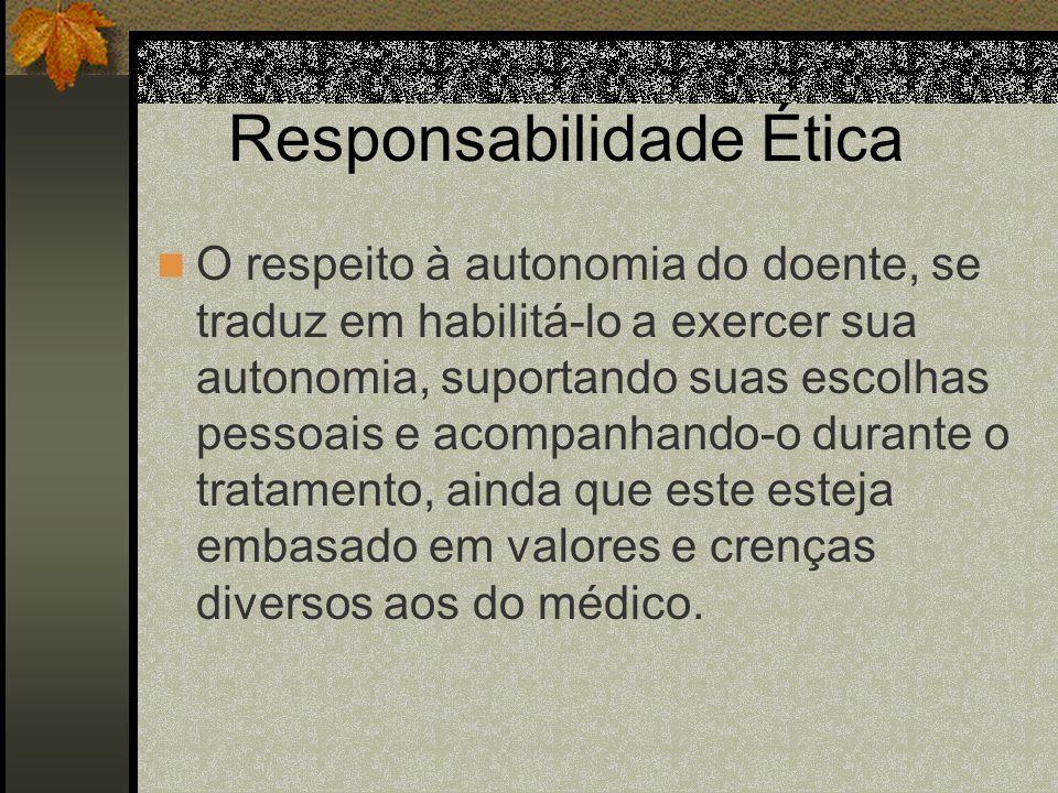 Responsabilidade Ética O respeito à autonomia do doente, se traduz em habilitá-lo a exercer sua autonomia, suportando suas escolhas pessoais e acompan