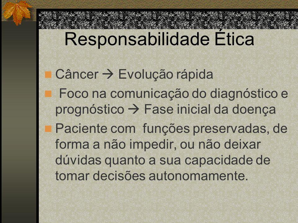 Responsabilidade Ética Câncer Evolução rápida Foco na comunicação do diagnóstico e prognóstico Fase inicial da doença Paciente com funções preservadas