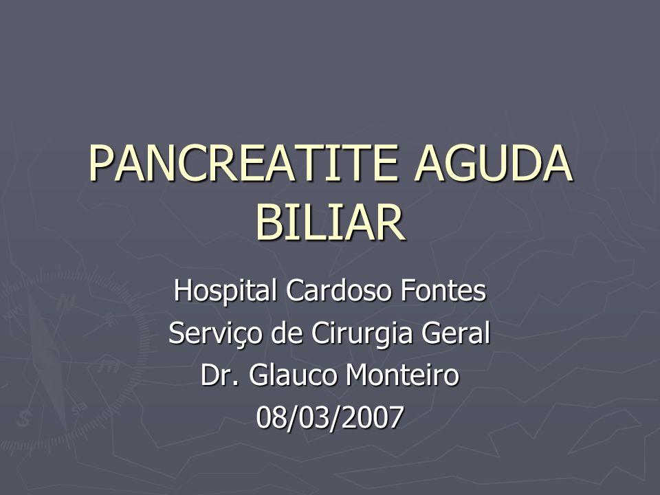 PANCREATITE AGUDA BILIAR Hospital Cardoso Fontes Serviço de Cirurgia Geral Dr. Glauco Monteiro 08/03/2007