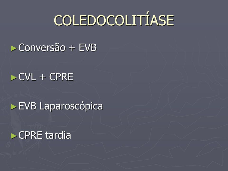 COLEDOCOLITÍASE Conversão + EVB Conversão + EVB CVL + CPRE CVL + CPRE EVB Laparoscópica EVB Laparoscópica CPRE tardia CPRE tardia