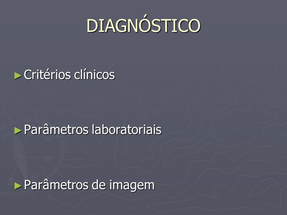 DIAGNÓSTICO Critérios clínicos Critérios clínicos Parâmetros laboratoriais Parâmetros laboratoriais Parâmetros de imagem Parâmetros de imagem