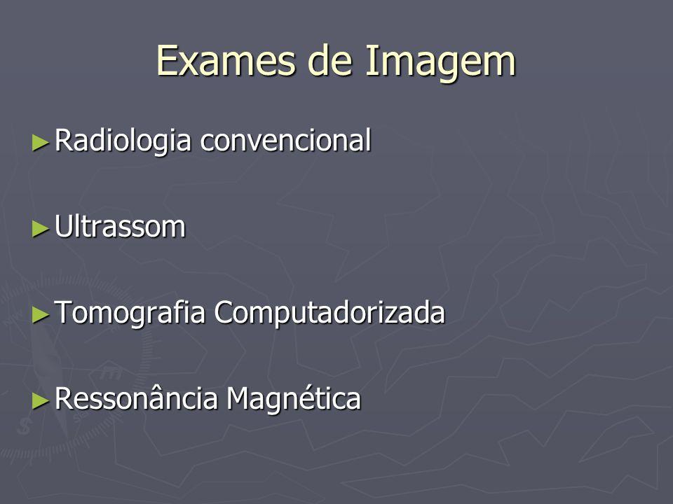 Exames de Imagem Radiologia convencional Radiologia convencional Ultrassom Ultrassom Tomografia Computadorizada Tomografia Computadorizada Ressonância