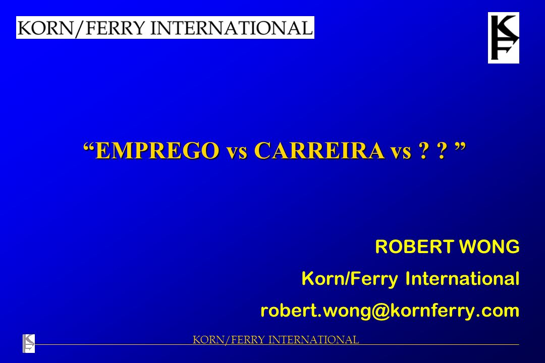 KORN/FERRY INTERNATIONAL EMPREGO vs CARREIRA vs ? ? EMPREGO vs CARREIRA vs ? ? ROBERT WONG Korn/Ferry International robert.wong@kornferry.com