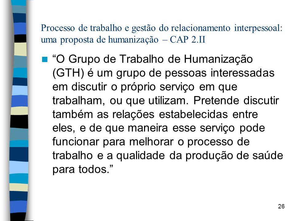26 Processo de trabalho e gestão do relacionamento interpessoal: uma proposta de humanização – CAP 2.II O Grupo de Trabalho de Humanização (GTH) é um