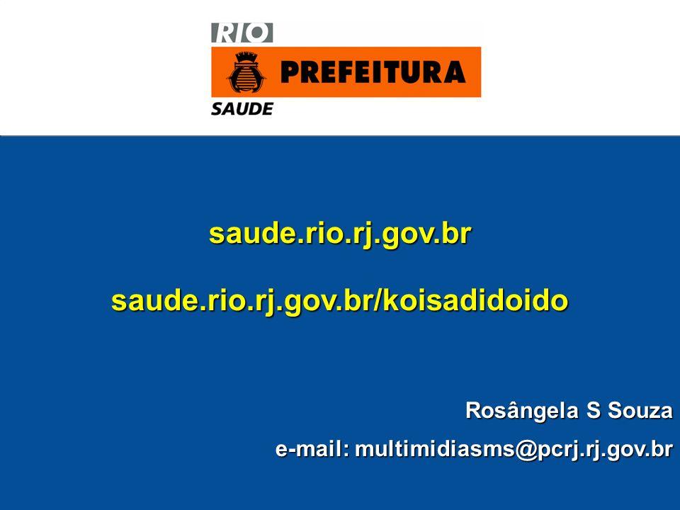 saude.rio.rj.gov.brsaude.rio.rj.gov.br/koisadidoido Rosângela S Souza e-mail: multimidiasms@pcrj.rj.gov.br