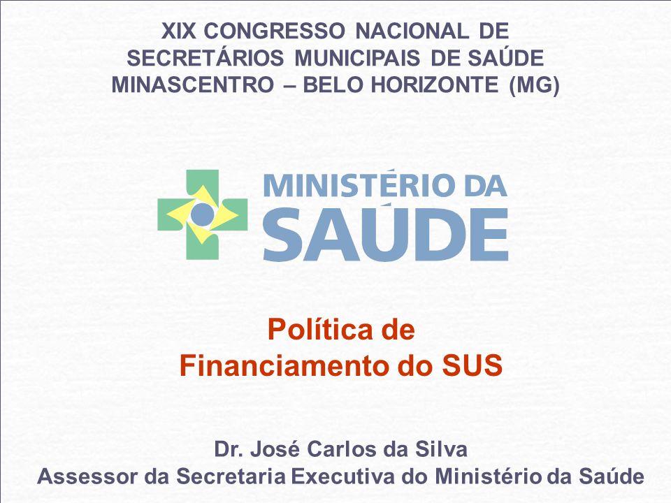 XIX CONGRESSO NACIONAL DE SECRETÁRIOS MUNICIPAIS DE SAÚDE MINASCENTRO – BELO HORIZONTE (MG) Política de Financiamento do SUS Dr. José Carlos da Silva