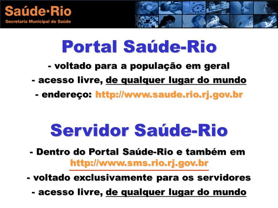 Portal Saúde-Rio - voltado para a população em geral - acesso livre, de qualquer lugar do mundo - endereço: http://www.saude.rio.rj.gov.br Servidor Saúde-Rio - Dentro do Portal Saúde-Rio e também em http://www.sms.rio.rj.gov.br - voltado exclusivamente para os servidores - acesso livre, de qualquer lugar do mundo