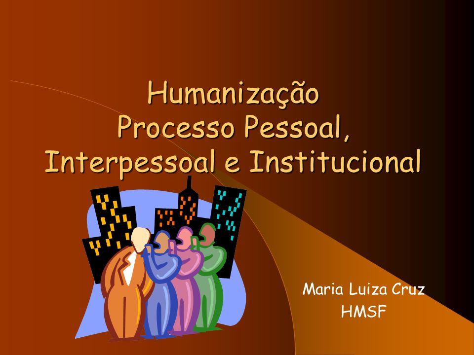 Humanização Processo Pessoal, Interpessoal e Institucional Maria Luiza Cruz HMSF