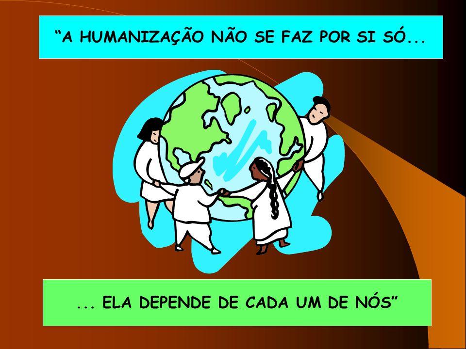 A HUMANIZAÇÃO NÃO SE FAZ POR SI SÓ...... ELA DEPENDE DE CADA UM DE NÓS