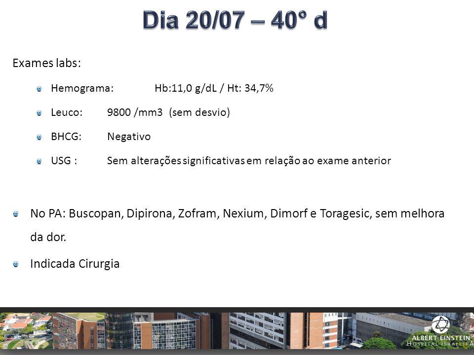 Exames labs: Hemograma: Hb:11,0 g/dL / Ht: 34,7% Leuco: 9800 /mm3 (sem desvio) BHCG: Negativo USG : Sem alterações significativas em relação ao exame