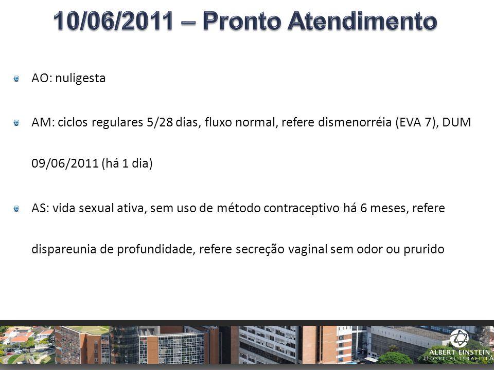 AO: nuligesta AM: ciclos regulares 5/28 dias, fluxo normal, refere dismenorréia (EVA 7), DUM 09/06/2011 (há 1 dia) AS: vida sexual ativa, sem uso de m