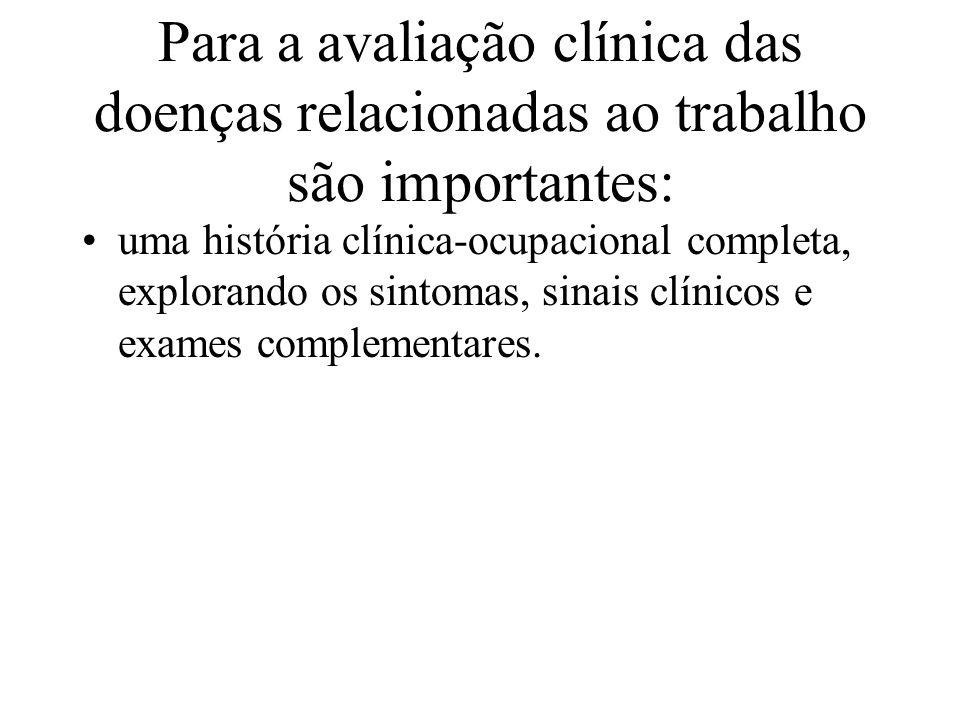 Para a avaliação clínica das doenças relacionadas ao trabalho são importantes: uma história clínica-ocupacional completa, explorando os sintomas, sinais clínicos e exames complementares.