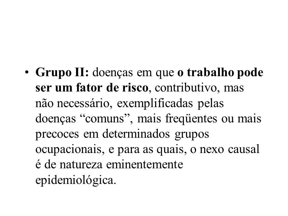 Grupo II: doenças em que o trabalho pode ser um fator de risco, contributivo, mas não necessário, exemplificadas pelas doenças comuns, mais freqüentes ou mais precoces em determinados grupos ocupacionais, e para as quais, o nexo causal é de natureza eminentemente epidemiológica.