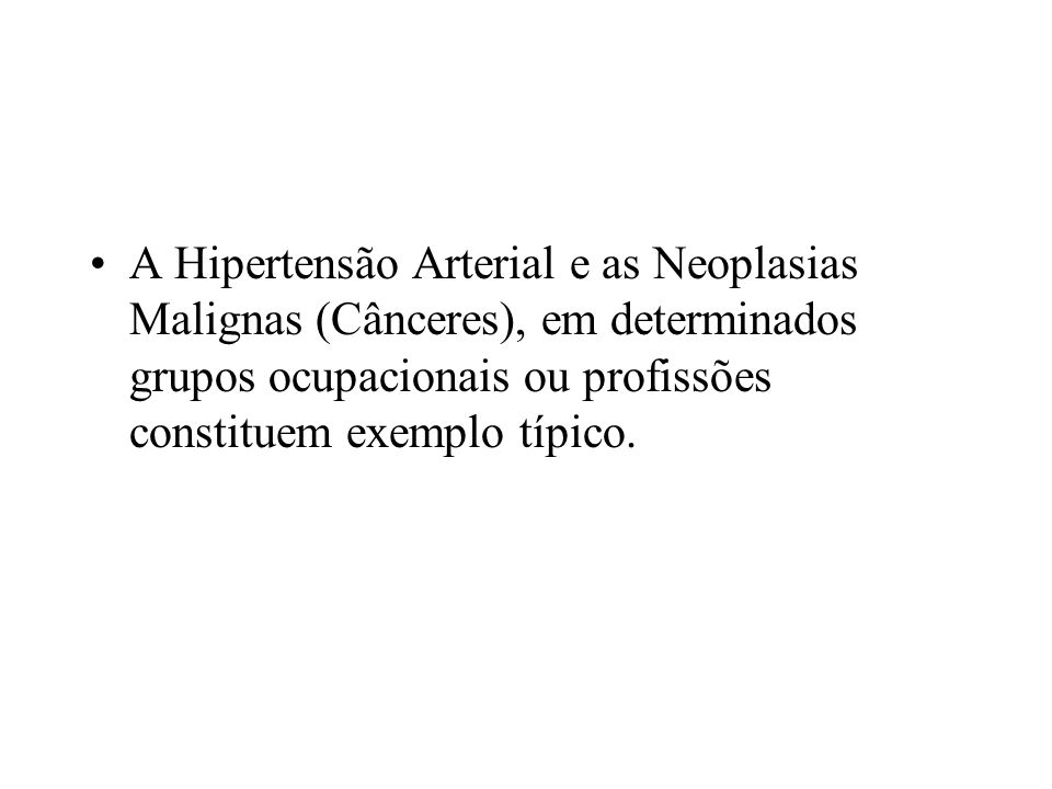 A Hipertensão Arterial e as Neoplasias Malignas (Cânceres), em determinados grupos ocupacionais ou profissões constituem exemplo típico.