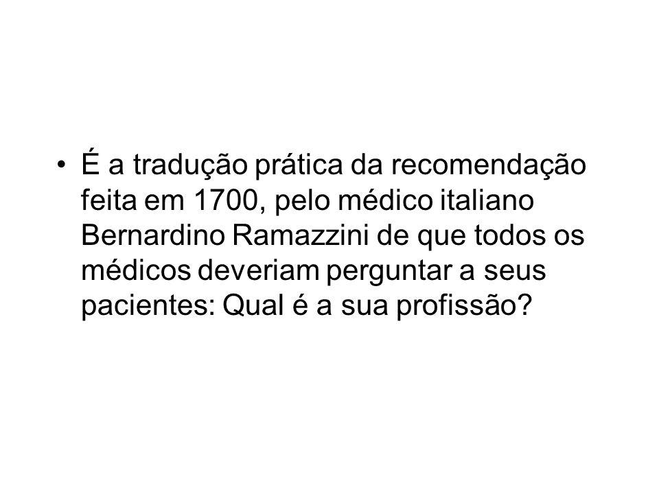 É a tradução prática da recomendação feita em 1700, pelo médico italiano Bernardino Ramazzini de que todos os médicos deveriam perguntar a seus pacientes: Qual é a sua profissão?