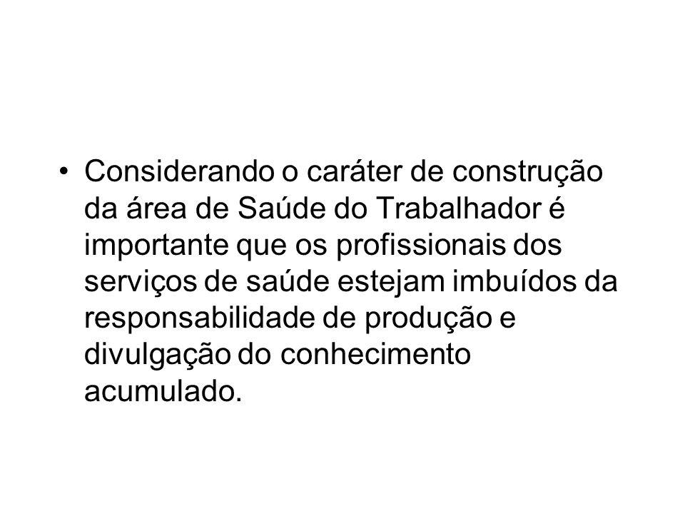 Considerando o caráter de construção da área de Saúde do Trabalhador é importante que os profissionais dos serviços de saúde estejam imbuídos da responsabilidade de produção e divulgação do conhecimento acumulado.