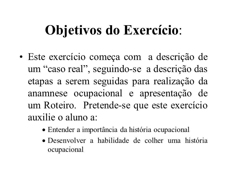 Objetivos do Exercício: Este exercício começa com a descrição de um caso real, seguindo-se a descrição das etapas a serem seguidas para realização da anamnese ocupacional e apresentação de um Roteiro.