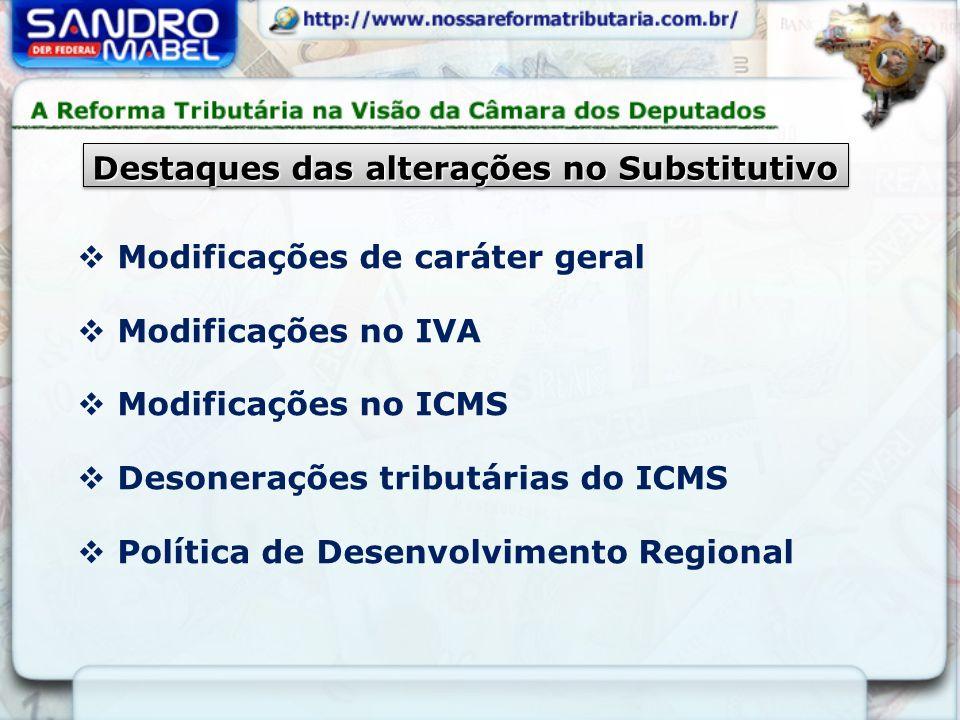 Destaques das alterações no Substitutivo Modificações de caráter geral Modificações no IVA Modificações no ICMS Desonerações tributárias do ICMS Política de Desenvolvimento Regional