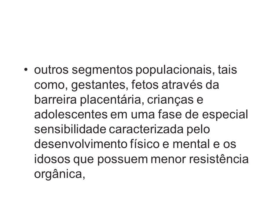 outros segmentos populacionais, tais como, gestantes, fetos através da barreira placentária, crianças e adolescentes em uma fase de especial sensibili