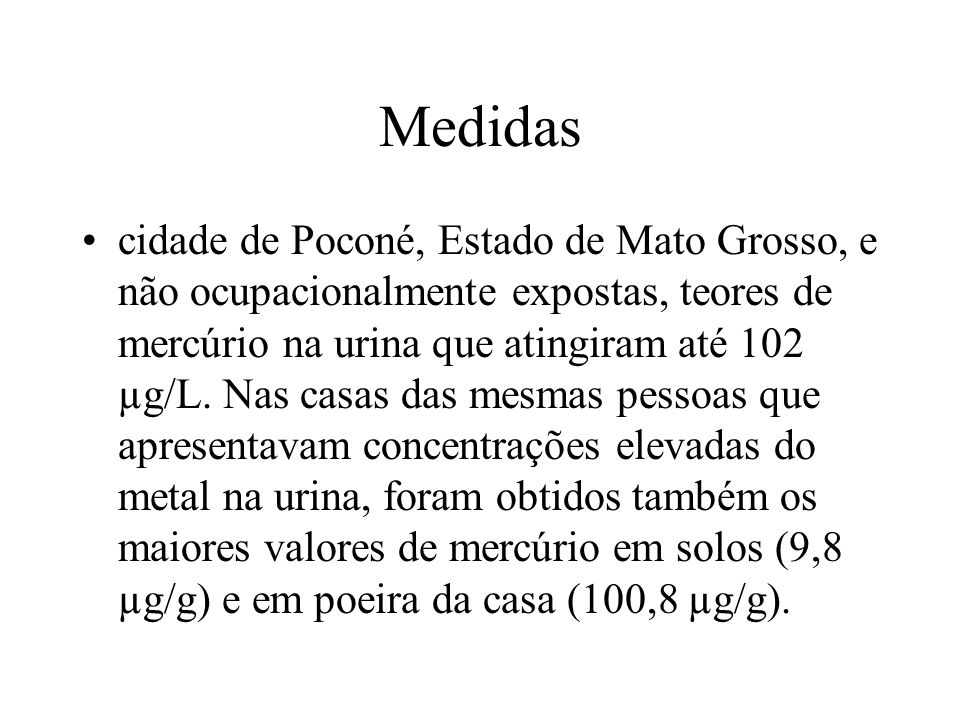 Medidas cidade de Poconé, Estado de Mato Grosso, e não ocupacionalmente expostas, teores de mercúrio na urina que atingiram até 102 µg/L. Nas casas da