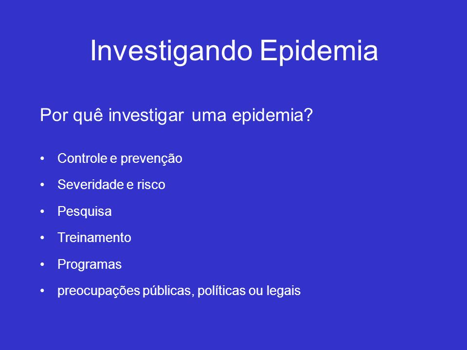 Investigando Epidemia Por quê investigar uma epidemia? Controle e prevenção Severidade e risco Pesquisa Treinamento Programas preocupações públicas, p