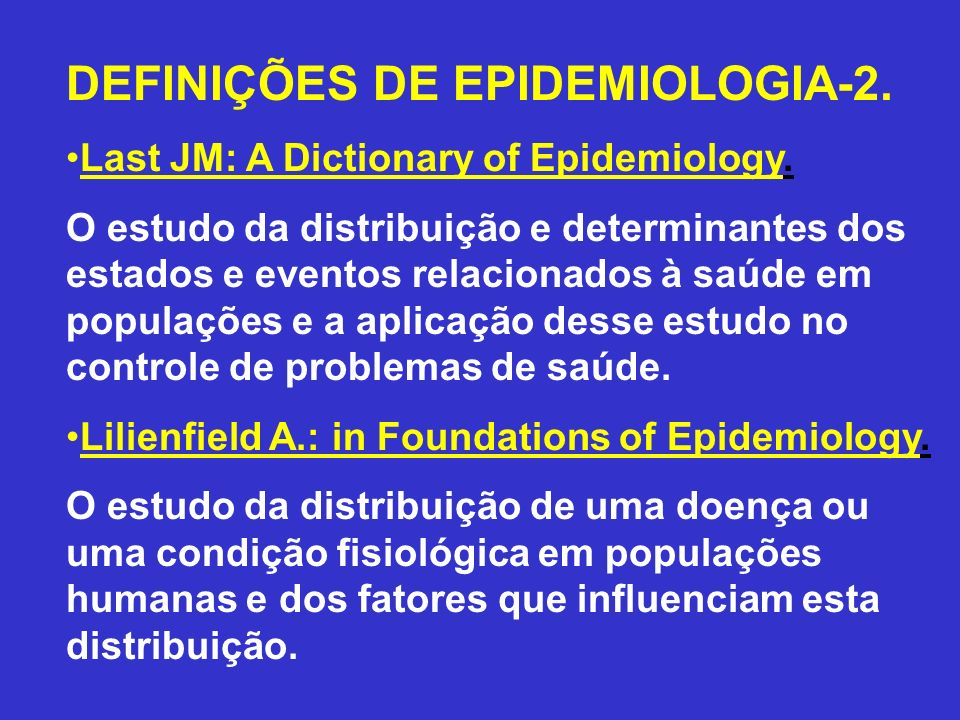 DEFINIÇÕES DE EPIDEMIOLOGIA-2. Last JM: A Dictionary of Epidemiology. O estudo da distribuição e determinantes dos estados e eventos relacionados à sa