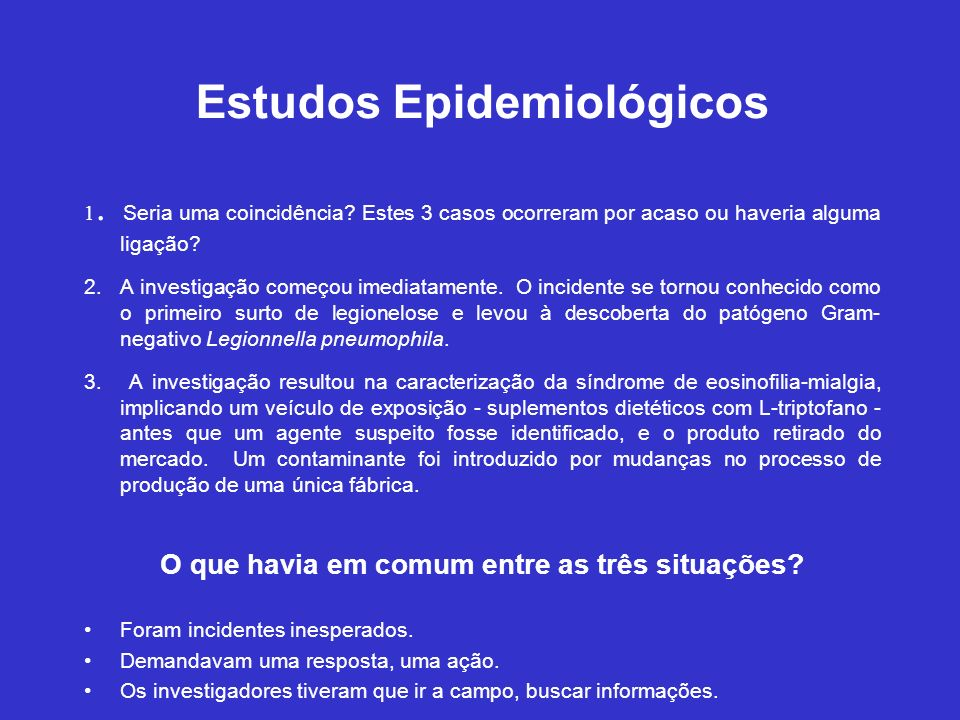 Estudos Epidemiológicos 1. Seria uma coincidência? Estes 3 casos ocorreram por acaso ou haveria alguma ligação? 2. A investigação começou imediatament