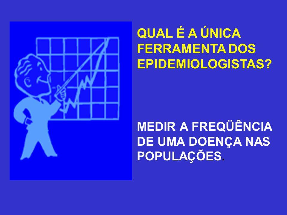 QUAL É A ÚNICA FERRAMENTA DOS EPIDEMIOLOGISTAS? MEDIR A FREQÜÊNCIA DE UMA DOENÇA NAS POPULAÇÕES.