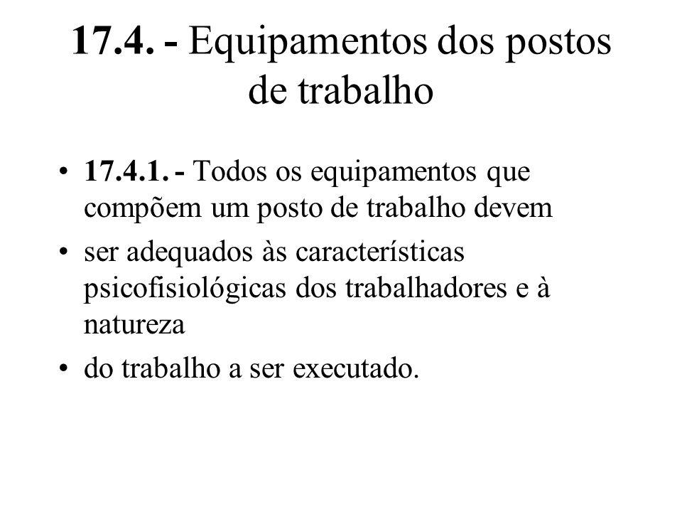 17.4. - Equipamentos dos postos de trabalho 17.4.1. - Todos os equipamentos que compõem um posto de trabalho devem ser adequados às características ps