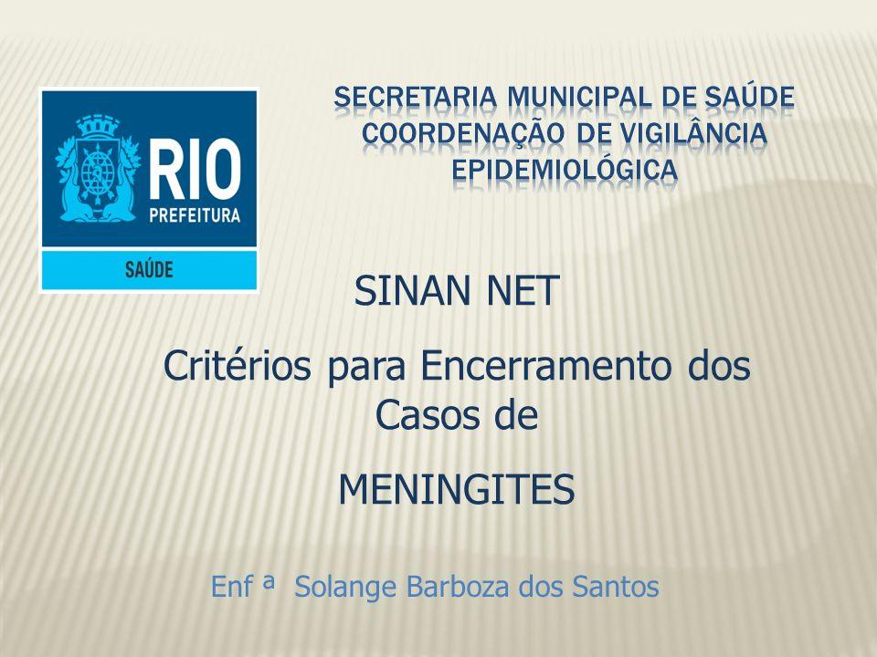 Enf ª Solange Barboza dos Santos SINAN NET Critérios para Encerramento dos Casos de MENINGITES