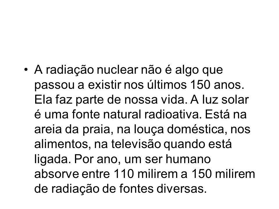 A radiação nuclear não é algo que passou a existir nos últimos 150 anos. Ela faz parte de nossa vida. A luz solar é uma fonte natural radioativa. Está