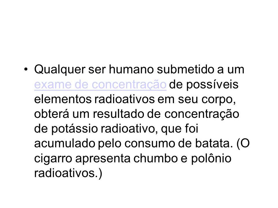 Qualquer ser humano submetido a um exame de concentração de possíveis elementos radioativos em seu corpo, obterá um resultado de concentração de potás